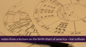 notes from a lecture on the birth chart of america ~ kat sullivan
